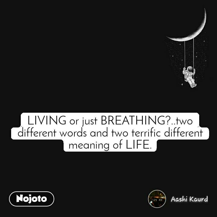 LIVING or just BREATHING?..two different words and two terrific different meaning of LIFE.