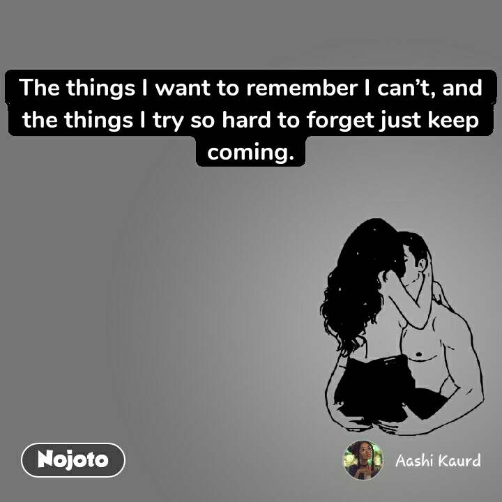 The things I want to remember I can't, and the things I try so hard to forget just keep coming.