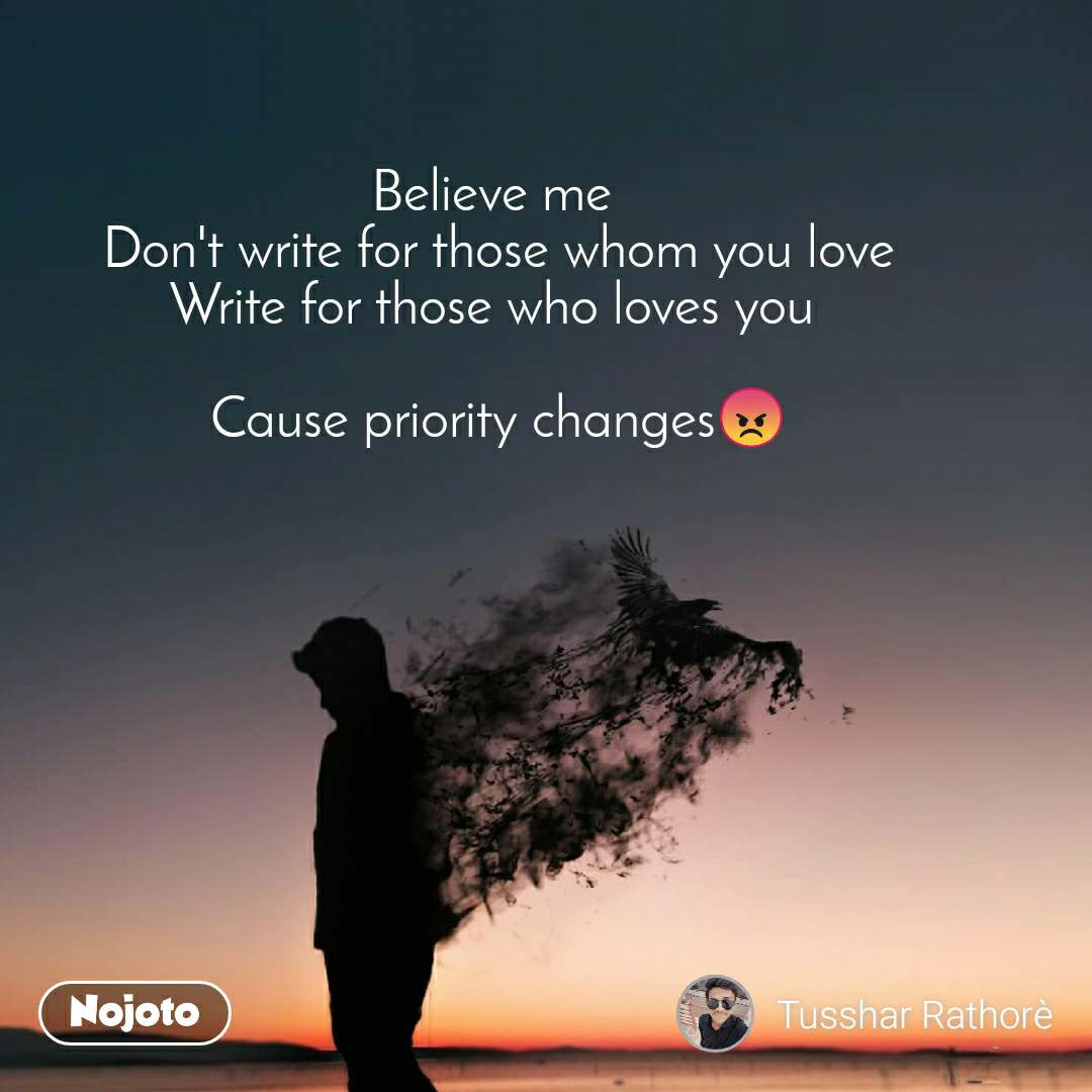 Believe me  Don't write for those whom you love Write for those who loves you   Cause priority changes😡