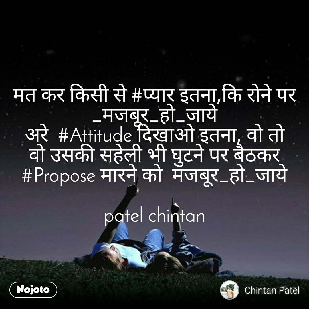 मत कर किसी से #प्यार इतना,कि रोने पर  _मजबूर_हो_जाये अरे  #Attitude दिखाओ इतना, वो तो वो उसकी सहेली भी घुटने पर बैठकर  #Propose मारने को  मजबूर_हो_जाये  patel chintan