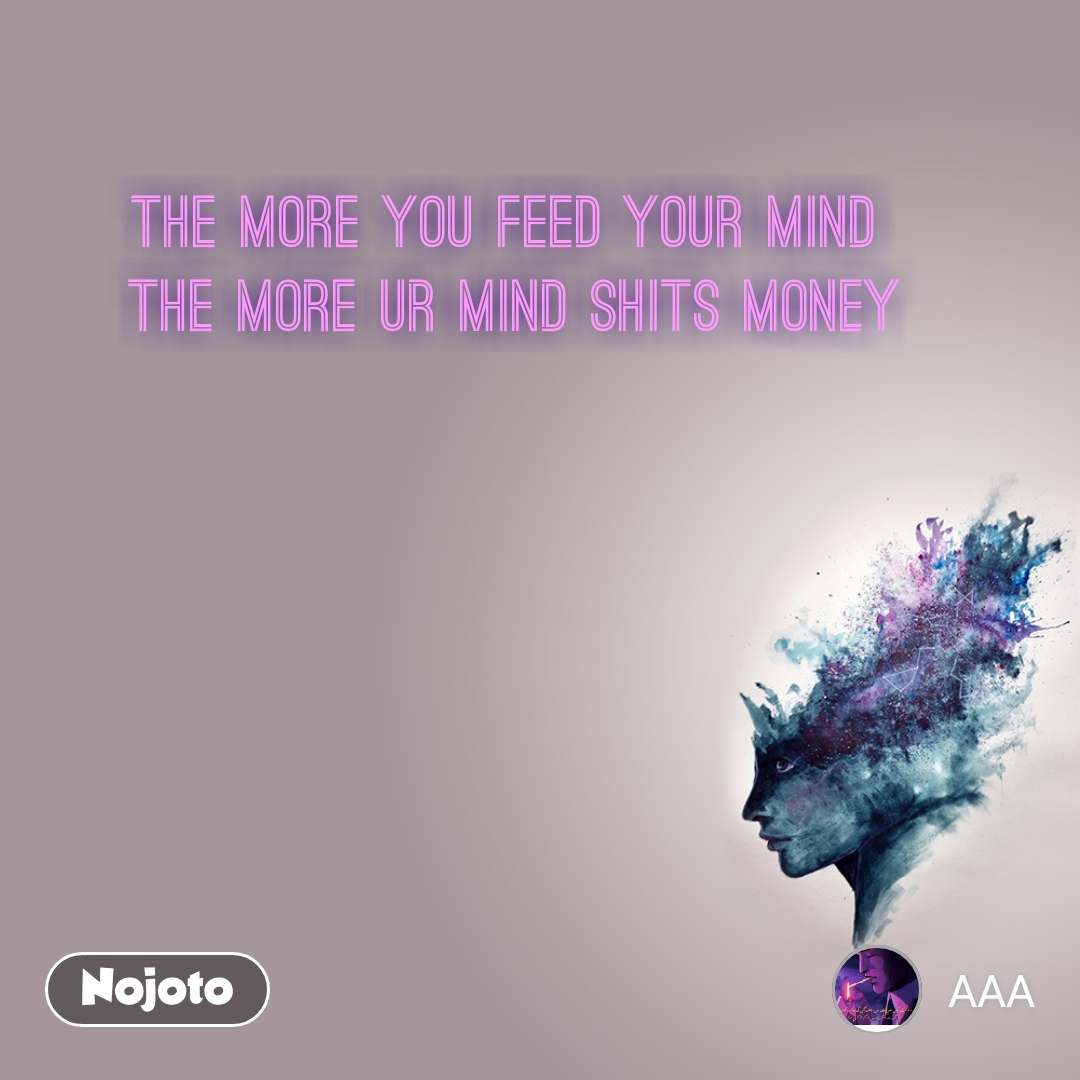 the more you feed your mind  the more ur mind shits money