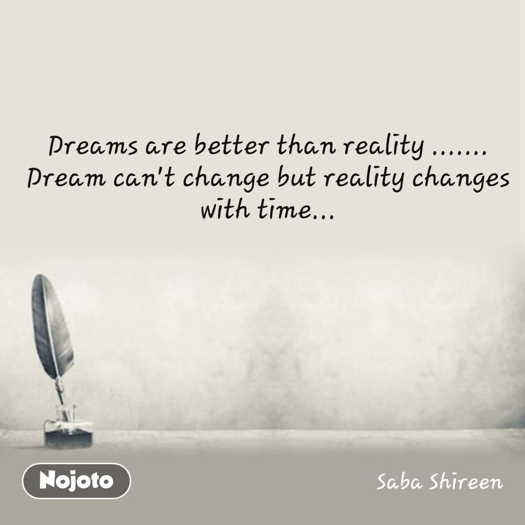 Dreams are better than reality ....... Dream can't change but reality changes with time...