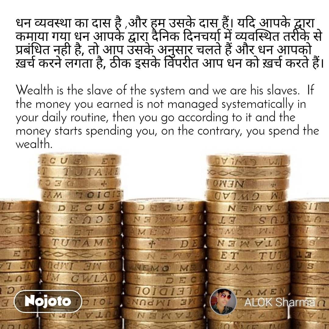 धन व्यवस्था का दास है ,और हम उसके दास हैं। यदि आपके द्वारा कमाया गया धन आपके द्वारा दैनिक दिनचर्या में व्यवस्थित तरीके से प्रबंधित नही है, तो आप उसके अनुसार चलते हैं और धन आपको ख़र्च करने लगता है, ठीक इसके विपरीत आप धन को ख़र्च करते हैं।   Wealth is the slave of the system and we are his slaves.  If the money you earned is not managed systematically in your daily routine, then you go according to it and the money starts spending you, on the contrary, you spend the wealth.