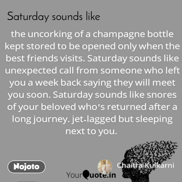 the uncorking of a champagne bottle kept stored to be opened only when the best friends visits. Saturday sounds like unexpected call from someone who left you a week back saying they will meet you soon. Saturday sounds like snores of your beloved who's returned after a long journey. jet-lagged but sleeping next to you.