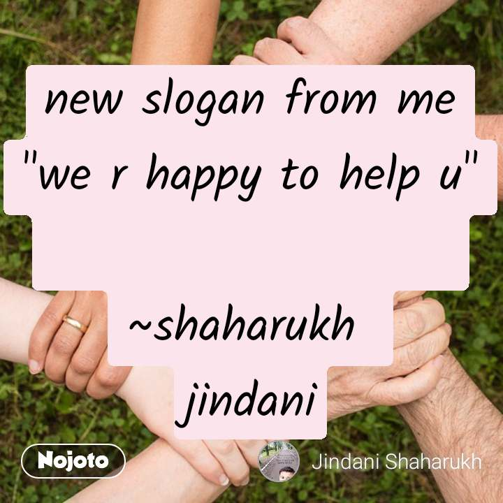 "new slogan from me ""we r happy to help u""                       ~shaharukh  jindani"