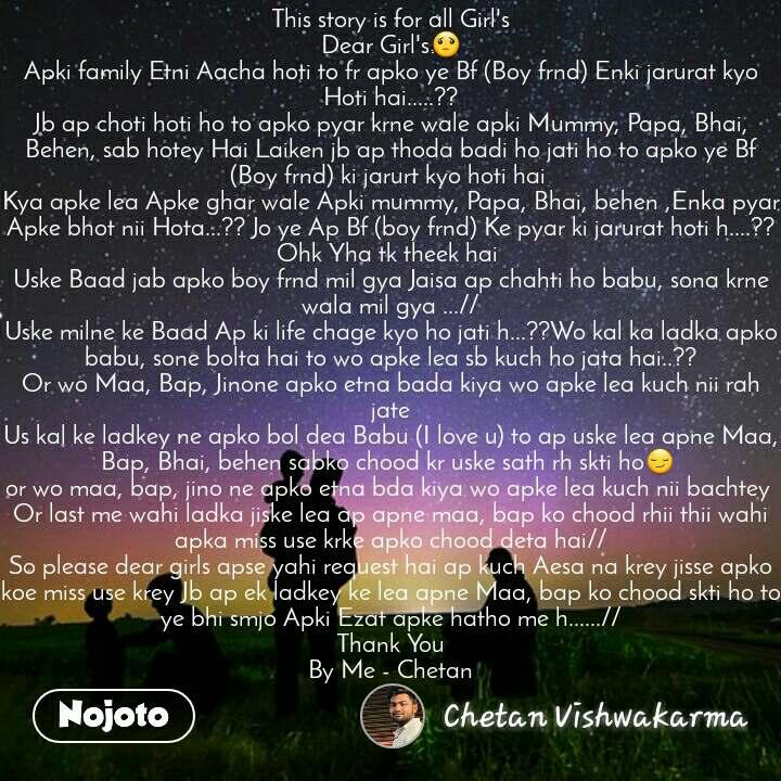 This story is for all Girl's Dear Girl's😟 Apki family Etni Aacha hoti to fr apko ye Bf (Boy frnd) Enki jarurat kyo Hoti hai.....?? Jb ap choti hoti ho to apko pyar krne wale apki Mummy, Papa, Bhai, Behen, sab hotey Hai Laiken jb ap thoda badi ho jati ho to apko ye Bf (Boy frnd) ki jarurt kyo hoti hai  Kya apke lea Apke ghar wale Apki mummy, Papa, Bhai, behen ,Enka pyar Apke bhot nii Hota...?? Jo ye Ap Bf (boy frnd) Ke pyar ki jarurat hoti h....?? Ohk Yha tk theek hai  Uske Baad jab apko boy frnd mil gya Jaisa ap chahti ho babu, sona krne wala mil gya ...// Uske milne ke Baad Ap ki life chage kyo ho jati h...??Wo kal ka ladka apko babu, sone bolta hai to wo apke lea sb kuch ho jata hai..?? Or wo Maa, Bap, Jinone apko etna bada kiya wo apke lea kuch nii rah jate Us kal ke ladkey ne apko bol dea Babu (I love u) to ap uske lea apne Maa, Bap, Bhai, behen sabko chood kr uske sath rh skti ho😏  or wo maa, bap, jino ne apko etna bda kiya wo apke lea kuch nii bachtey  Or last me wahi ladka jiske lea ap apne maa, bap ko chood rhii thii wahi apka miss use krke apko chood deta hai// So please dear girls apse yahi request hai ap kuch Aesa na krey jisse apko koe miss use krey Jb ap ek ladkey ke lea apne Maa, bap ko chood skti ho to ye bhi smjo Apki Ezat apke hatho me h......// Thank You By Me - Chetan