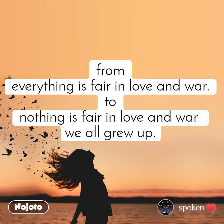 from everything is fair in love and war. to nothing is fair in love and war  we all grew up.