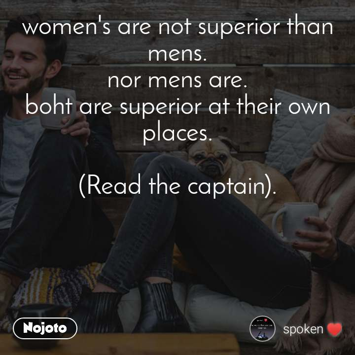 women's are not superior than mens. nor mens are. boht are superior at their own places.  (Read the captain).