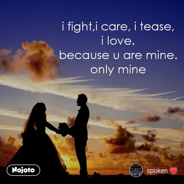 i fight,i care, i tease,        i love. because u are mine. only mine