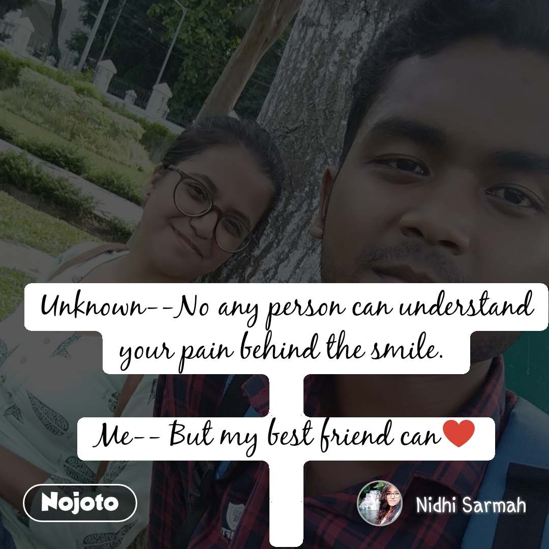 Unknown--No any person can understand your pain behind the smile.   Me-- But my best friend can♥️