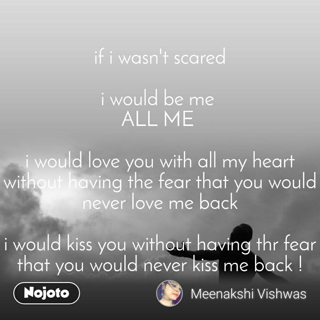 if i wasn't scared  i would be me  ALL ME   i would love you with all my heart without having the fear that you would never love me back  i would kiss you without having thr fear that you would never kiss me back !
