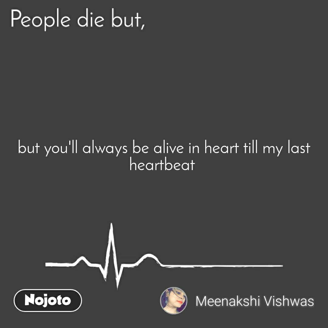 People die but, but you'll always be alive in heart till my last heartbeat