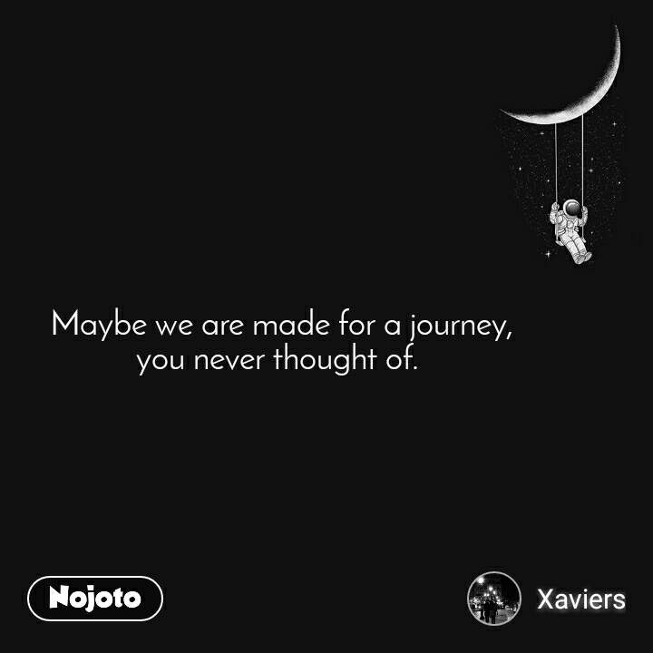 Maybe we are made for a journey,  you never thought of.