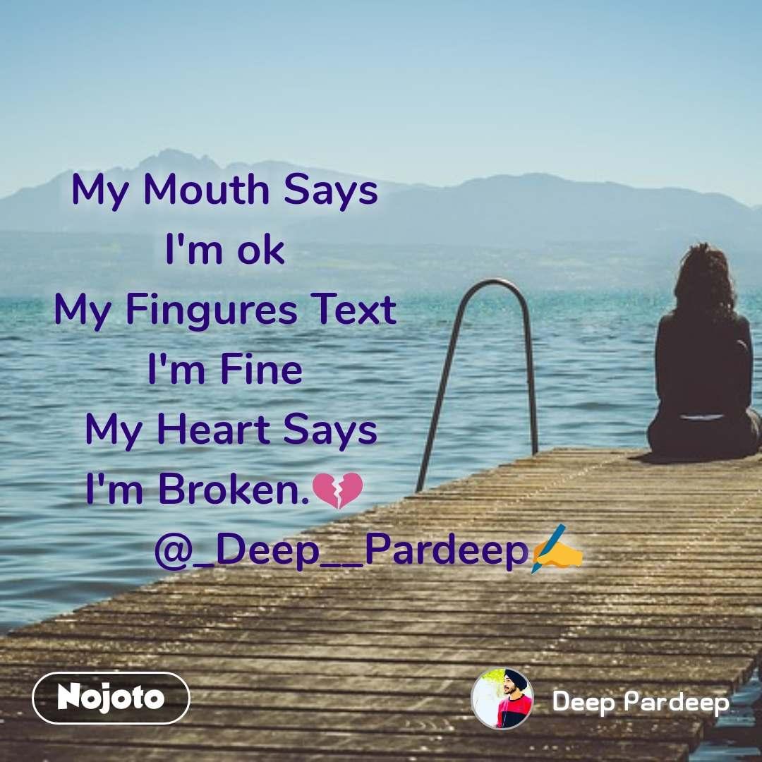 My Mouth Says I'm ok My Fingures Text I'm Fine  My Heart Says I'm Broken.💔                         @_Deep__Pardeep✍️