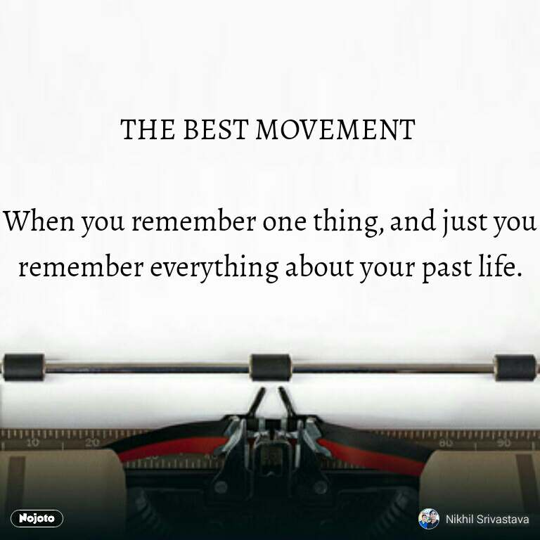 THE BEST MOVEMENT   When you remember one thing, and just you remember everything about your past life.