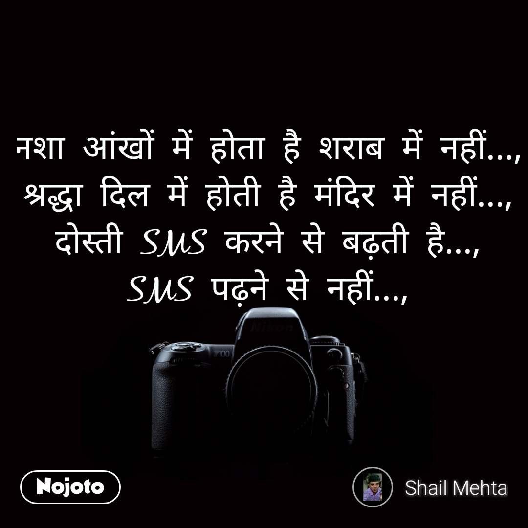 नशा  आंखों  में  होता  है  शराब  में  नहीं...,  श्रद्धा  दिल  में  होती  है  मंदिर  में  नहीं...,  दोस्ती  SMS  करने  से  बढ़ती  है...,  SMS  पढ़ने  से  नहीं...,