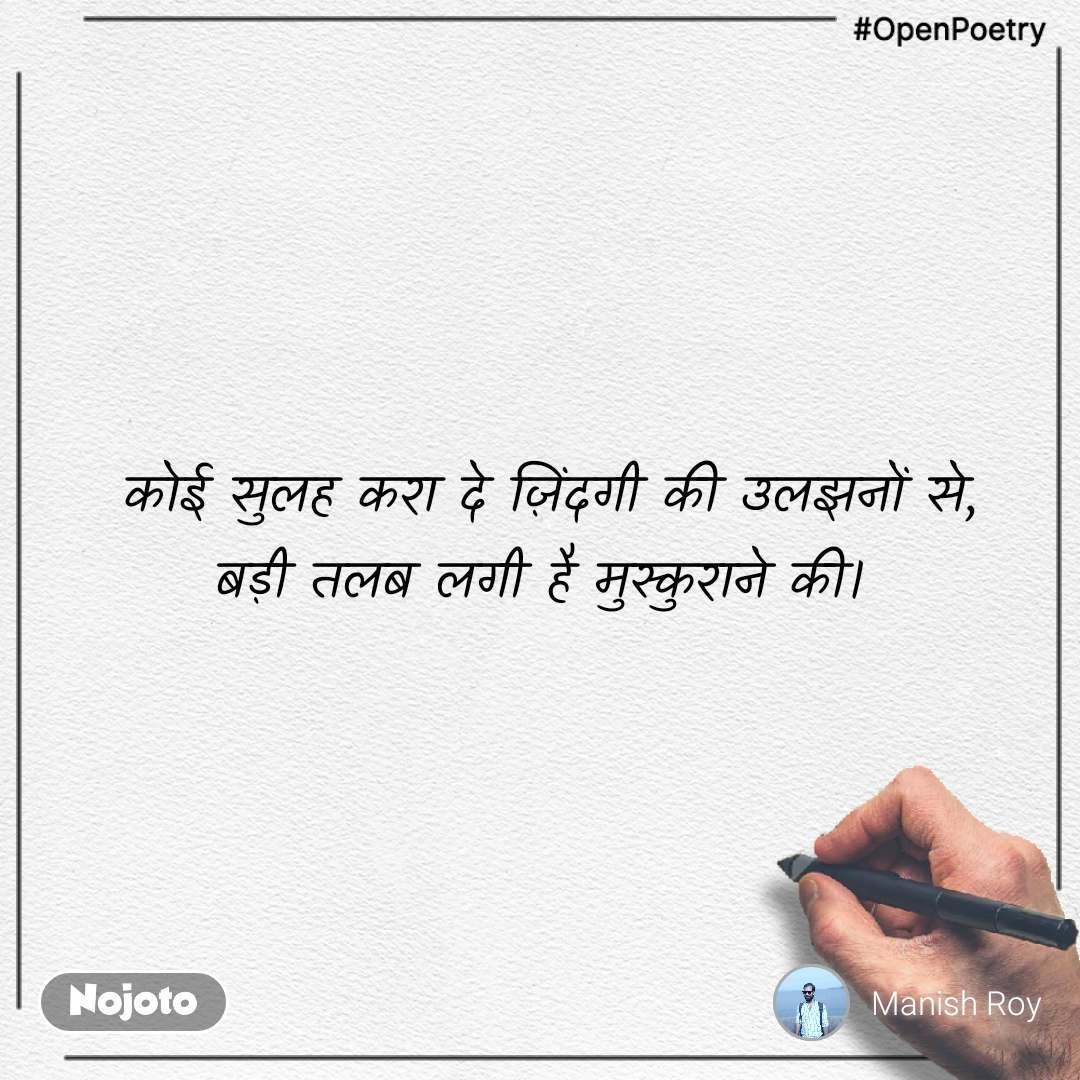 #OpenPoetry  कोई सुलह करा दे ज़िंदगी की उलझनों से, बड़ी तलब लगी है मुस्कुराने की।