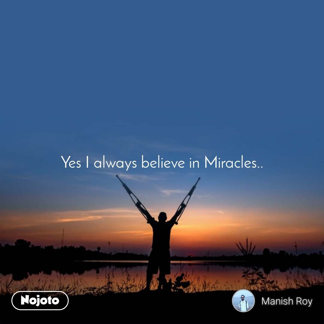Yes I always believe in Miracles..