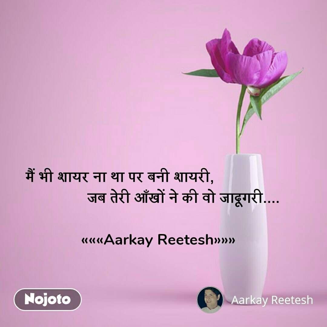 Dil quotes in Hindi मैं भी शायर ना था पर बनी शायरी,                               जब तेरी आँखों ने की वो जादूगरी....  «««Aarkay Reetesh»»» #NojotoQuote