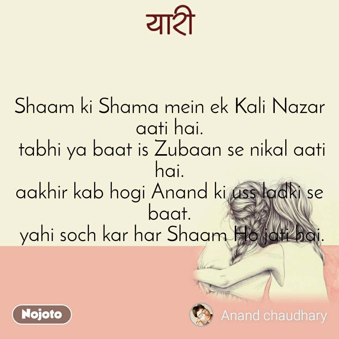 #यारी Shaam ki Shama mein ek Kali Nazar aati hai.  tabhi ya baat is Zubaan se nikal aati hai. aakhir kab hogi Anand ki uss ladki se baat.  yahi soch kar har Shaam Ho jati hai.