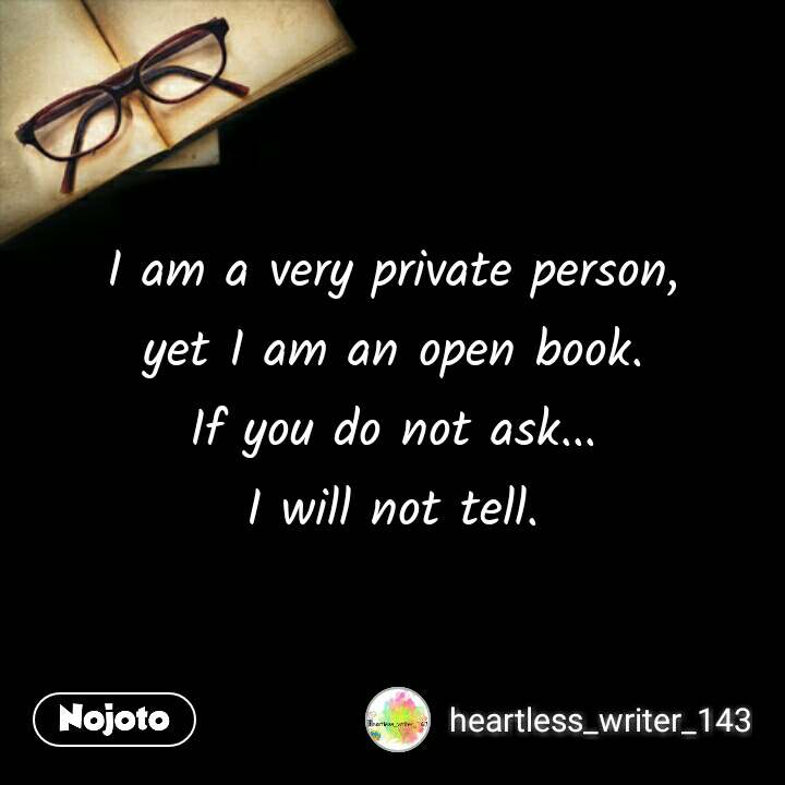 I am a very private person, yet I am an open book. If you do not ask... I will not tell.  #NojotoQuote