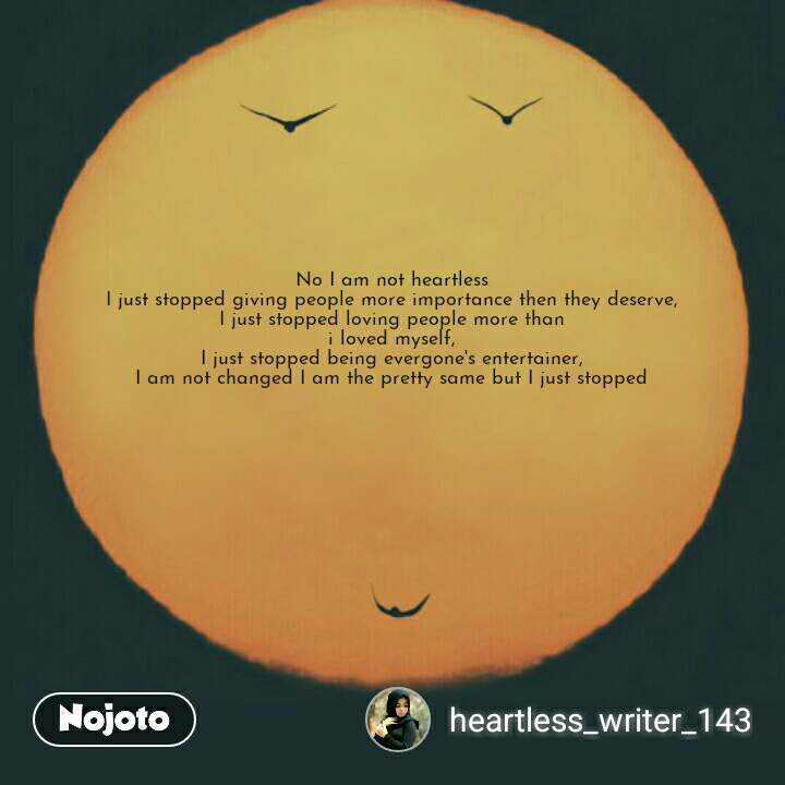 Smile quotes in hindi No I am not heartless  I just stopped giving people more importance then they deserve,  I just stopped loving people more than  i loved myself,  I just stopped being evergone's entertainer,  I am not changed I am the pretty same but I just stopped    #NojotoQuote