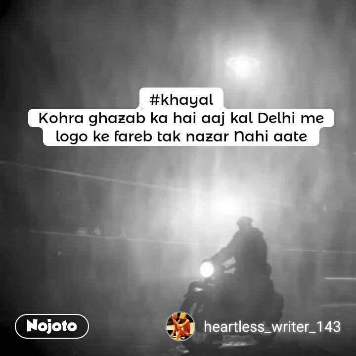 #khayal Kohra ghazab ka hai aaj kal Delhi me  logo ke fareb tak nazar Nahi aate  #NojotoQuote