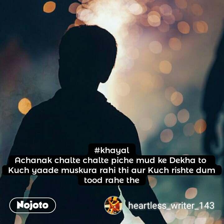 #khayal Achanak chalte chalte piche mud ke Dekha to  Kuch yaade muskura rahi thi aur Kuch rishte dum tood rahe the  #NojotoQuote