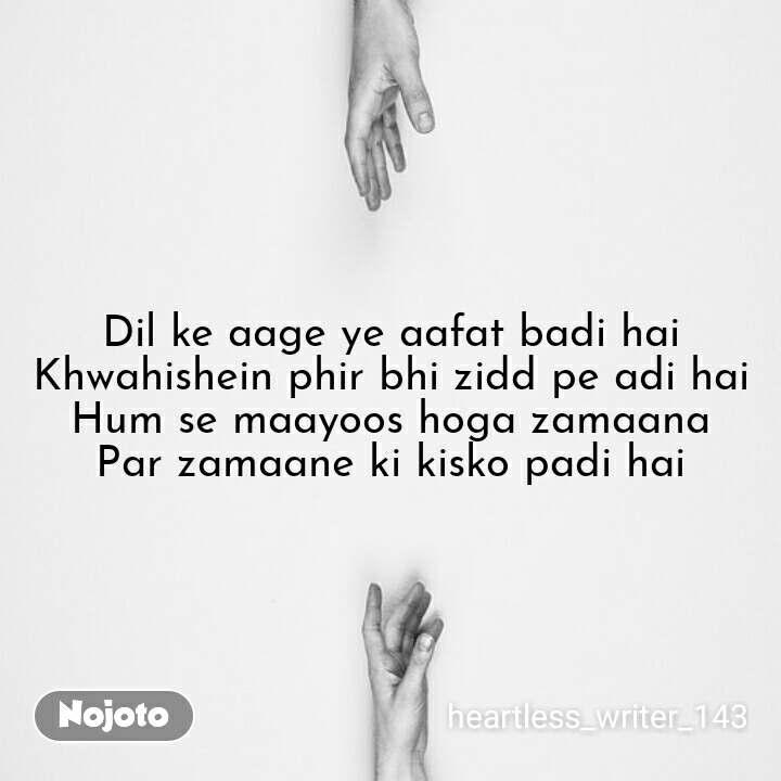 Dil ke aage ye aafat badi hai Khwahishein phir bhi zidd pe adi hai Hum se maayoos hoga zamaana Par zamaane ki kisko padi hai #NojotoQuote