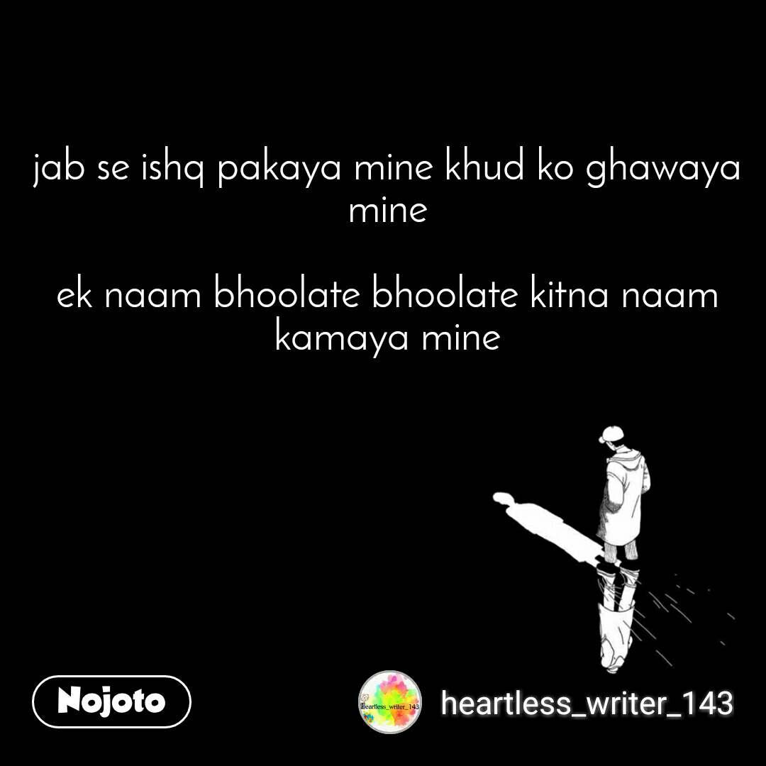 jab se ishq pakaya mine khud ko ghawaya mine  ek naam bhoolate bhoolate kitna naam kamaya mine
