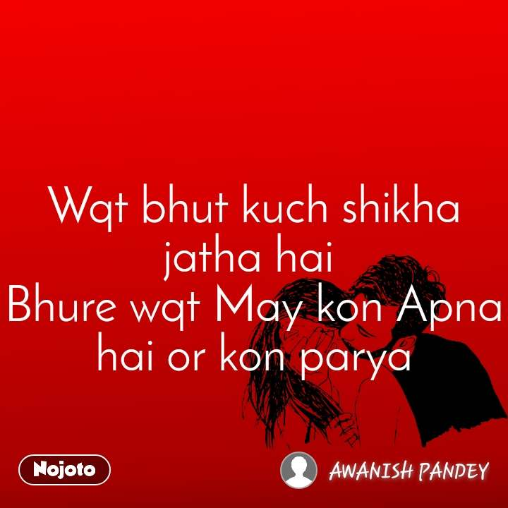 Wqt bhut kuch shikha jatha hai  Bhure wqt May kon Apna hai or kon parya