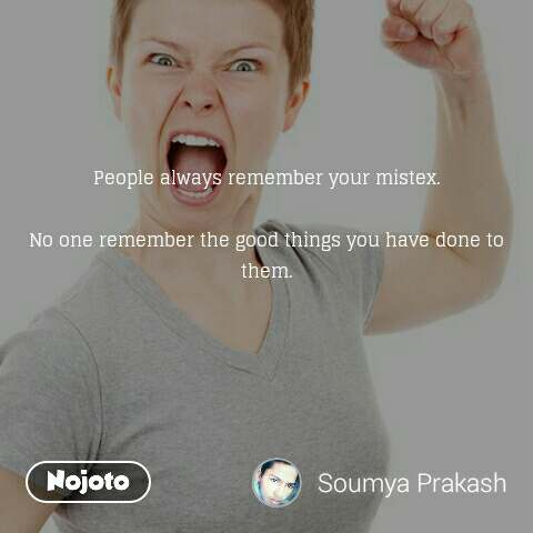 People always remember your mistex.  No one remember the good things you have done to them.
