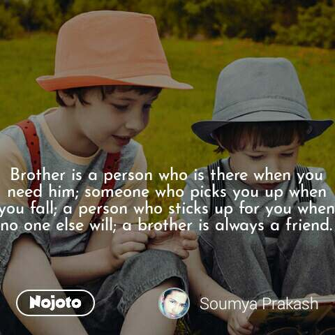 Brother is a person who is there when you need him; someone who picks you up when you fall; a person who sticks up for you when no one else will; a brother is always a friend.