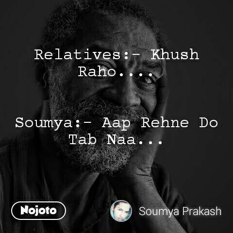 Relatives:- Khush Raho....   Soumya:- Aap Rehne Do Tab Naa...