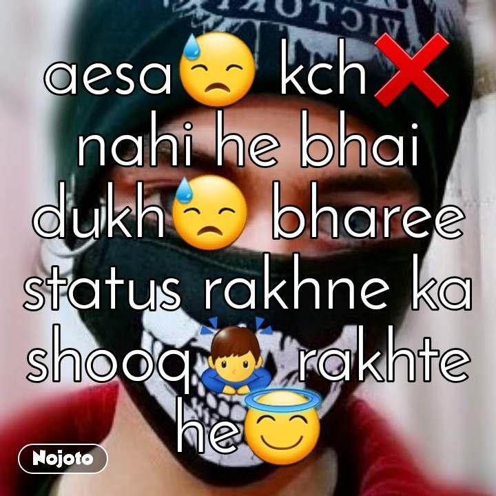 aesa😓 kch❌ nahi he bhai dukh😓 bharee status rakhne ka shooq🙇♂️ rakhte he😇