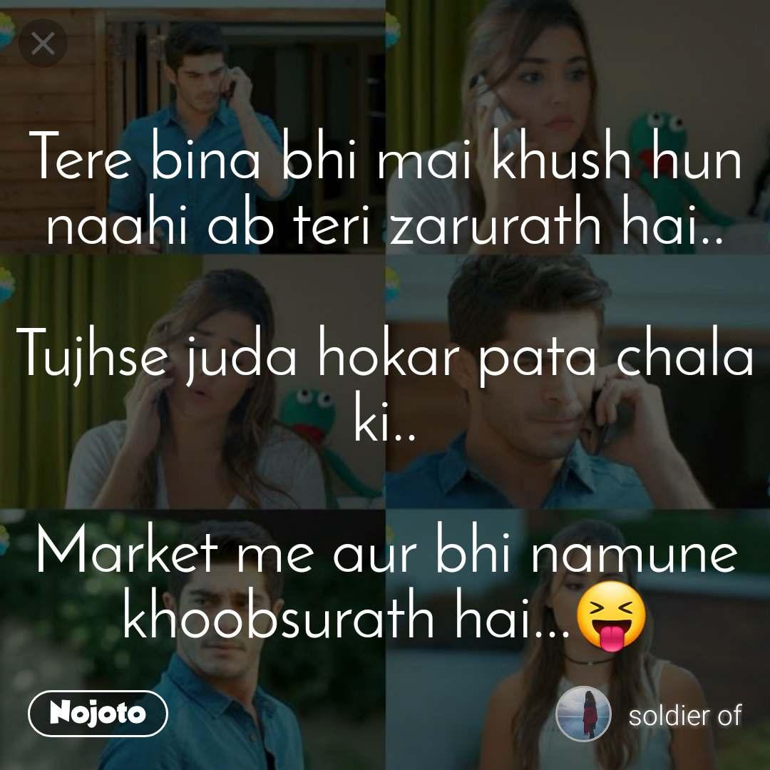 Tere bina bhi mai khush hun naahi ab teri zarurath hai..  Tujhse juda hokar pata chala ki..  Market me aur bhi namune khoobsurath hai...😝