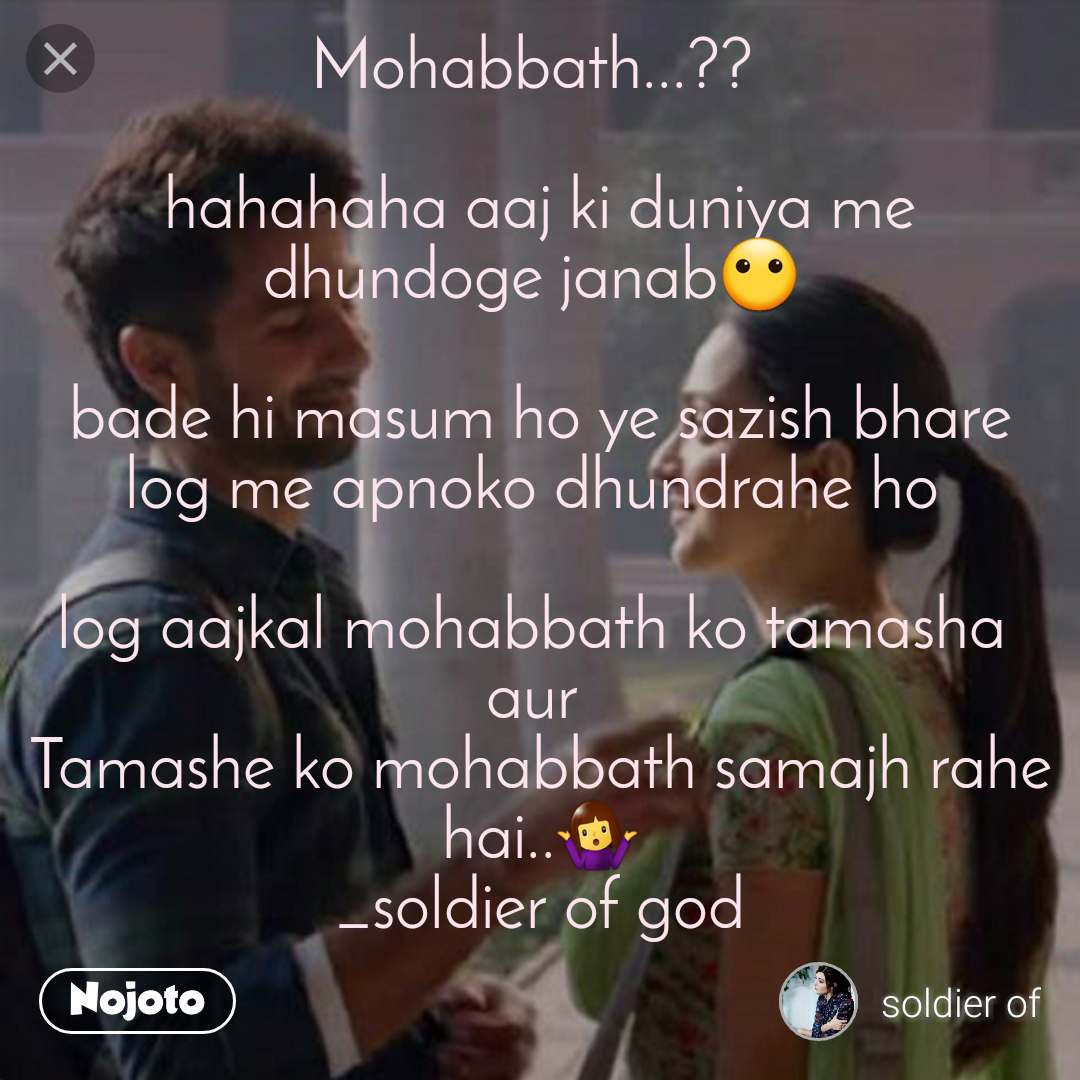 Love has no Mohabbath...??   hahahaha aaj ki duniya me dhundoge janab😶   bade hi masum ho ye sazish bhare log me apnoko dhundrahe ho   log aajkal mohabbath ko tamasha  aur  Tamashe ko mohabbath samajh rahe hai..🤷♀️ _soldier of god
