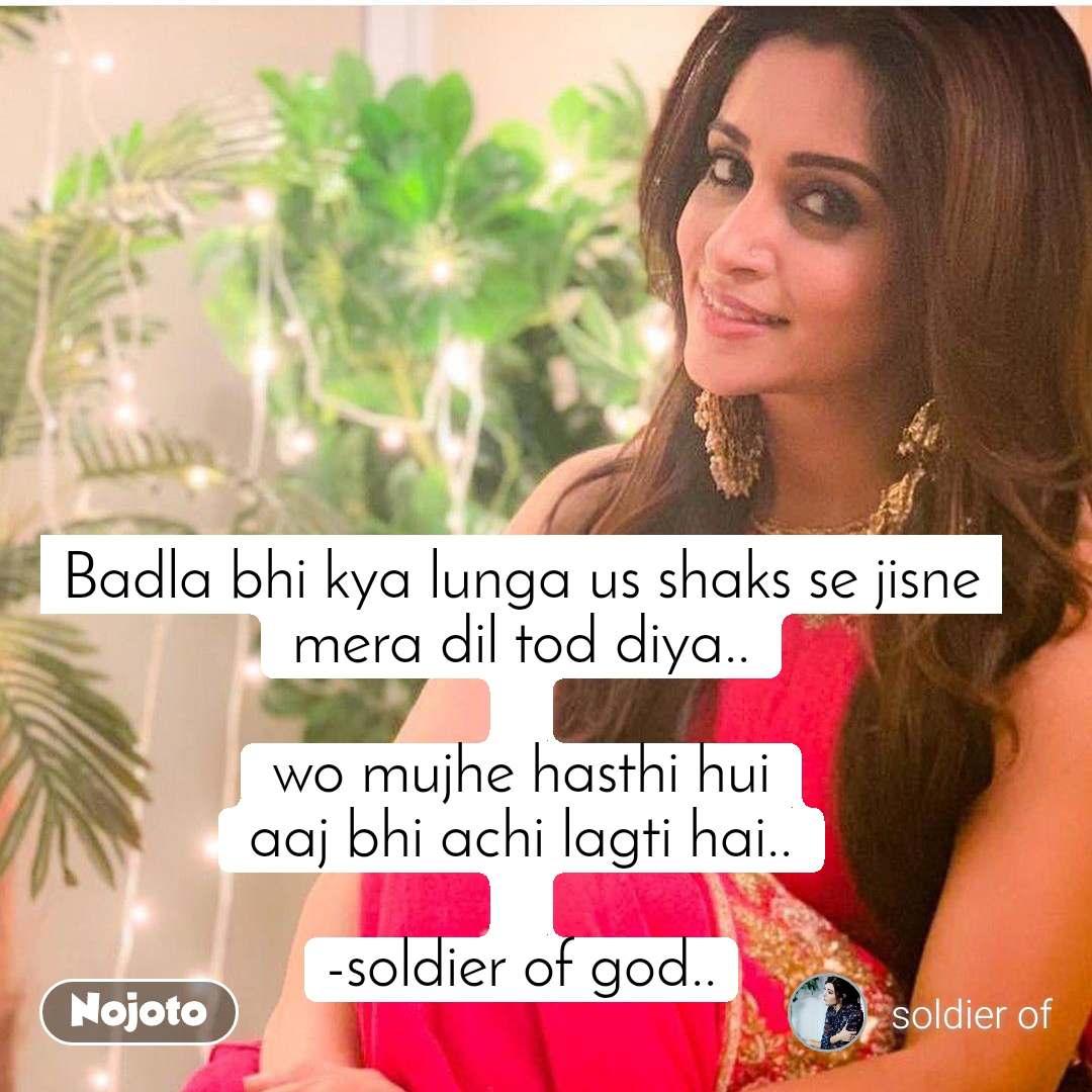 Badla bhi kya lunga us shaks se jisne mera dil tod diya..  wo mujhe hasthi hui aaj bhi achi lagti hai..  -soldier of god..