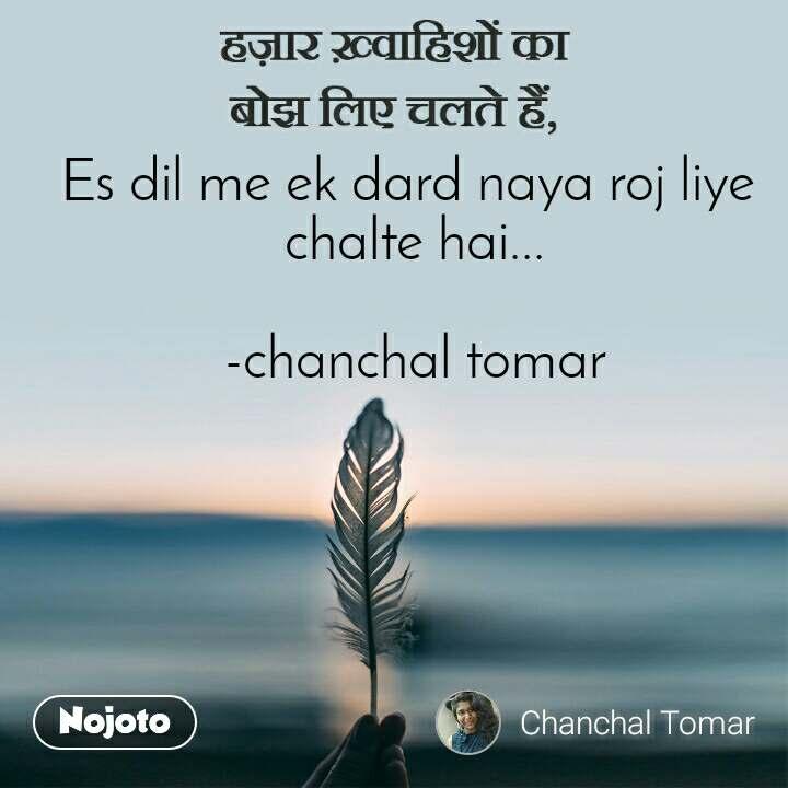 हज़ार ख़्वाहिशों का बोझ लिए चलते हैं, Es dil me ek dard naya roj liye  chalte hai...  -chanchal tomar