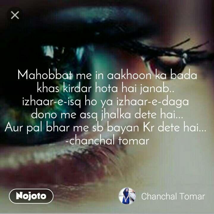 Mahobbat me in aakhoon ka bada khas kirdar hota hai janab..  izhaar-e-isq ho ya izhaar-e-daga  dono me asq jhalka dete hai... Aur pal bhar me sb bayan Kr dete hai...  -chanchal tomar