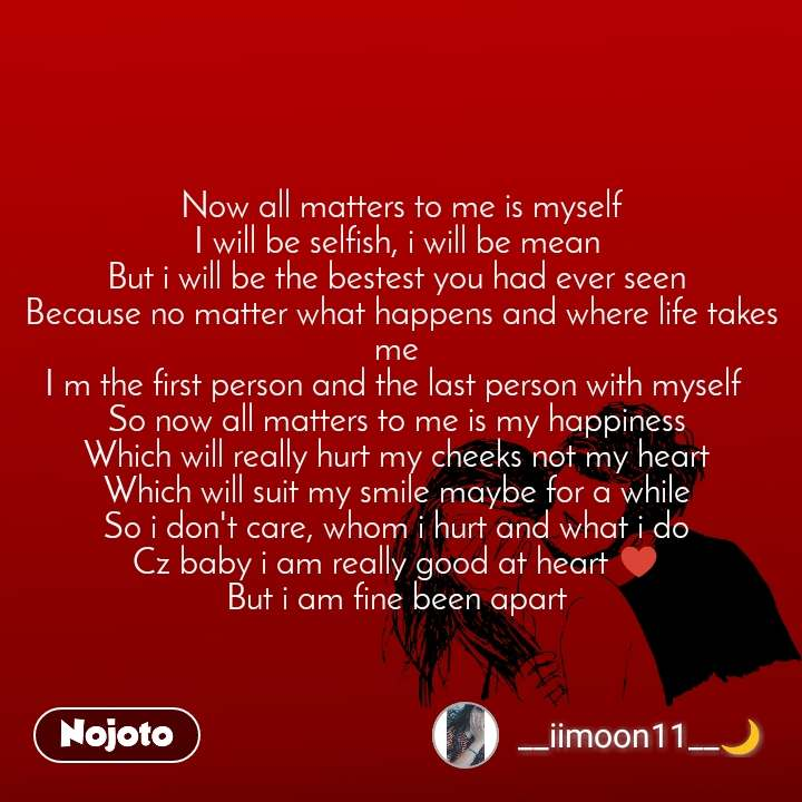 Now all matters to me is myself I will be selfish, i will be mean  But i will be the bestest you had ever seen  Because no matter what happens and where life takes me  I m the first person and the last person with myself   So now all matters to me is my happiness  Which will really hurt my cheeks not my heart  Which will suit my smile maybe for a while  So i don't care, whom i hurt and what i do  Cz baby i am really good at heart ♥  But i am fine been apart