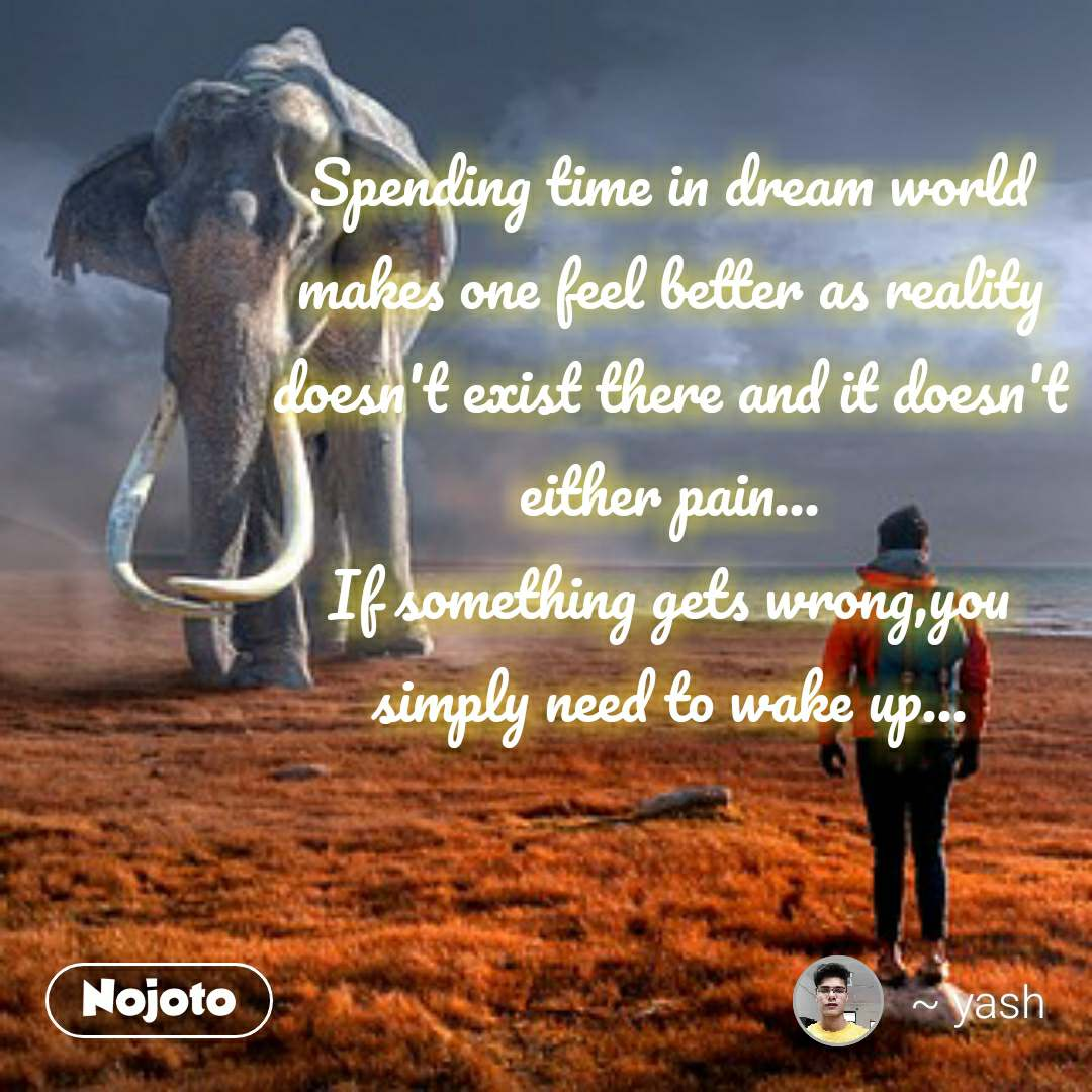 Spending time in dream world makes one feel better as reality doesn't exist there and it doesn't either pain... If something gets wrong,you simply need to wake up...