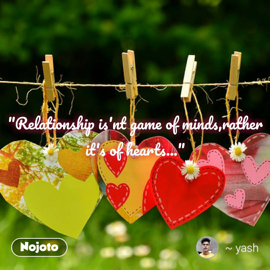 """Relationship is'nt game of minds,rather it's of hearts..."""