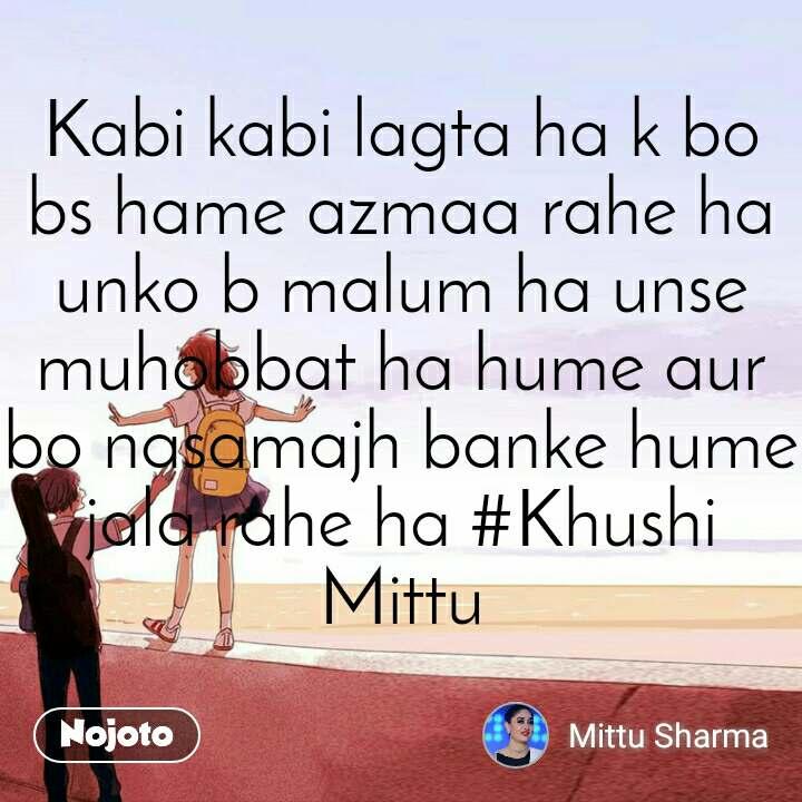 Kabi kabi lagta ha k bo bs hame azmaa rahe ha unko b malum ha unse muhobbat ha hume aur bo nasamajh banke hume jala rahe ha #Khushi Mittu