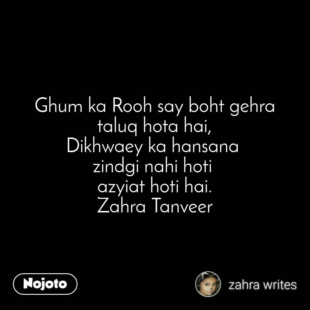 Ghum ka Rooh say boht gehra taluq hota hai, Dikhwaey ka hansana  zindgi nahi hoti  azyiat hoti hai. Zahra Tanveer