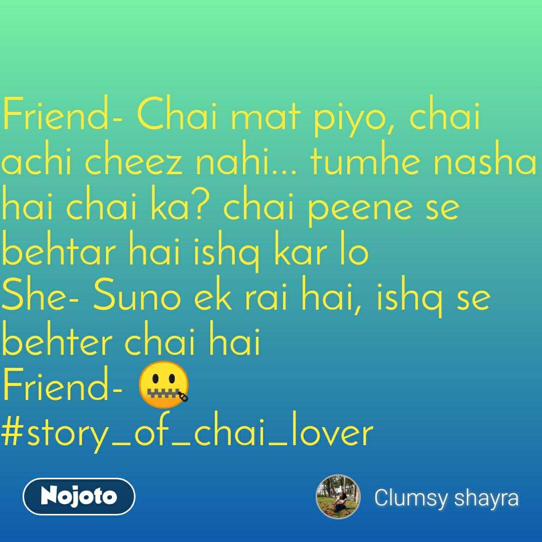 Friend- Chai mat piyo, chai achi cheez nahi... tumhe nasha hai chai ka? chai peene se behtar hai ishq kar lo She- Suno ek rai hai, ishq se behter chai hai Friend- 🤐 #story_of_chai_lover