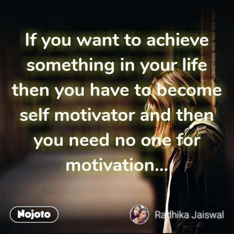 If you want to achieve something in your life then you have to become self motivator and then you need no one for motivation... #NojotoQuote
