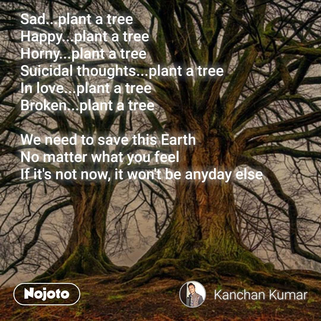 Sad...plant a tree Happy...plant a tree Horny...plant a tree Suicidal thoughts...plant a tree In love...plant a tree Broken...plant a tree  We need to save this Earth No matter what you feel  If it's not now, it won't be anyday else