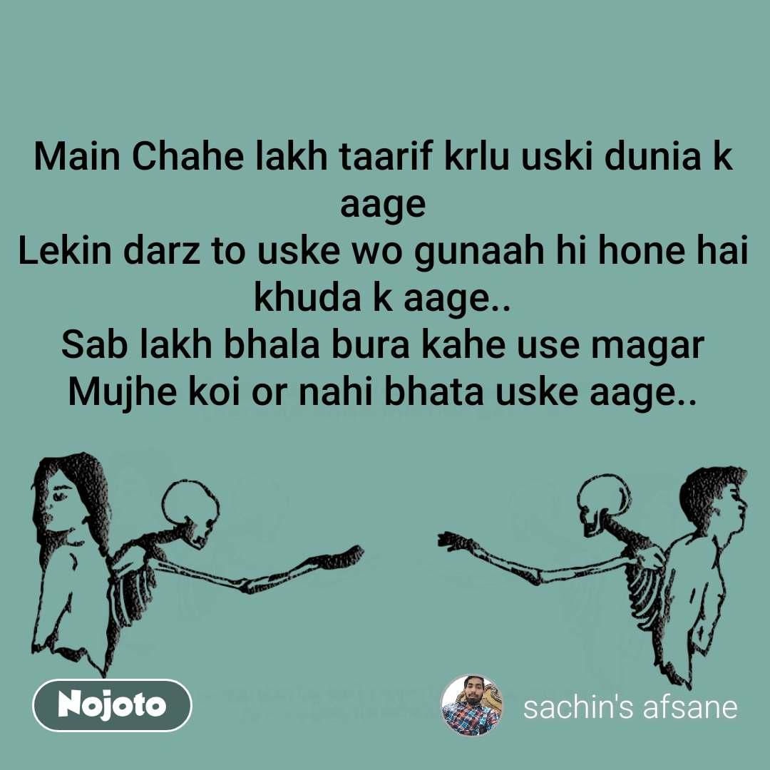 Main Chahe lakh taarif krlu uski dunia k aage Lekin darz to uske wo gunaah hi hone hai khuda k aage.. Sab lakh bhala bura kahe use magar Mujhe koi or nahi bhata uske aage..