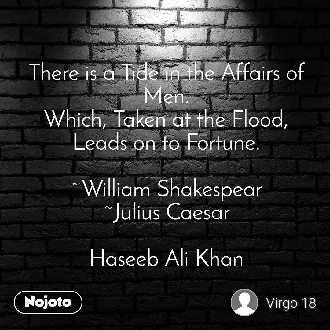 There is a Tide in the Affairs of Men. Which, Taken at the Flood, Leads on to Fortune.  ~William Shakespear ~Julius Caesar  Haseeb Ali Khan